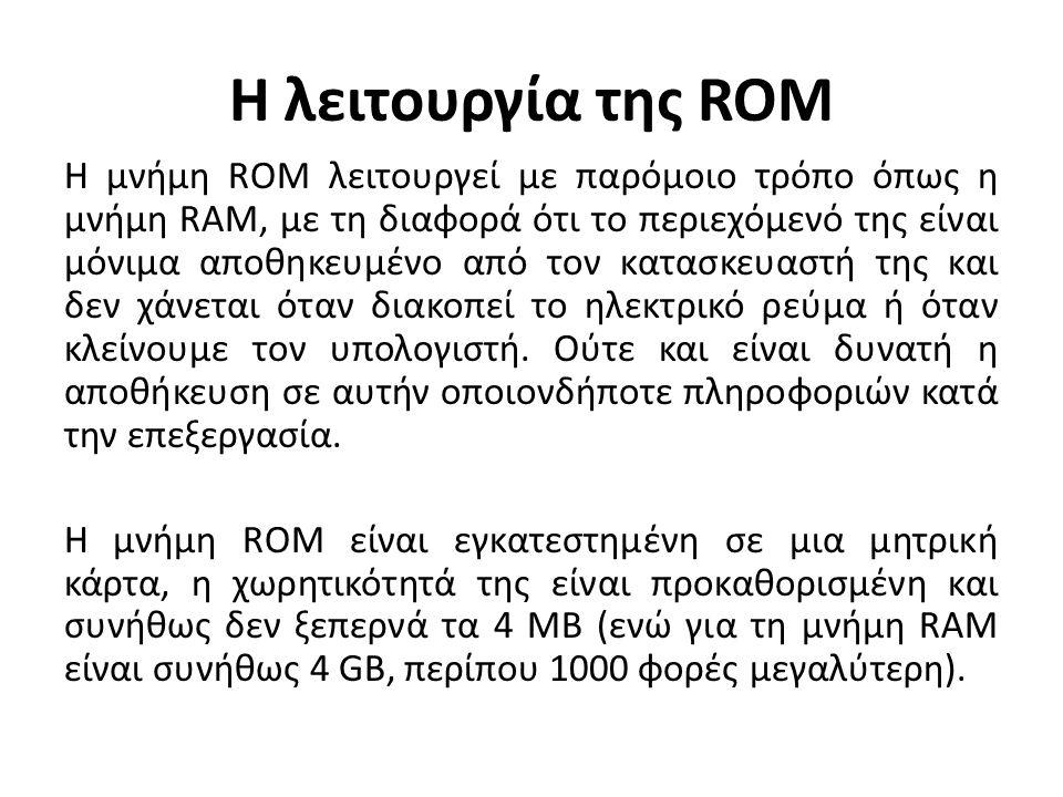 Η λειτουργία της ROM Η μνήμη ROM λειτουργεί με παρόμοιο τρόπο όπως η μνήμη RAM, με τη διαφορά ότι το περιεχόμενό της είναι μόνιμα αποθηκευμένο από τον κατασκευαστή της και δεν χάνεται όταν διακοπεί το ηλεκτρικό ρεύμα ή όταν κλείνουμε τον υπολογιστή.