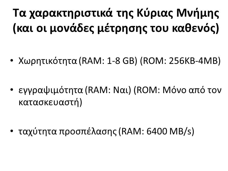 Τα χαρακτηριστικά της Κύριας Μνήμης (και οι μονάδες μέτρησης του καθενός) Χωρητικότητα (RAM: 1-8 GB) (ROM: 256KB-4MB) εγγραψιμότητα (RAM: Ναι) (ROM: Μόνο από τον κατασκευαστή) ταχύτητα προσπέλασης (RAM: 6400 MB/s)