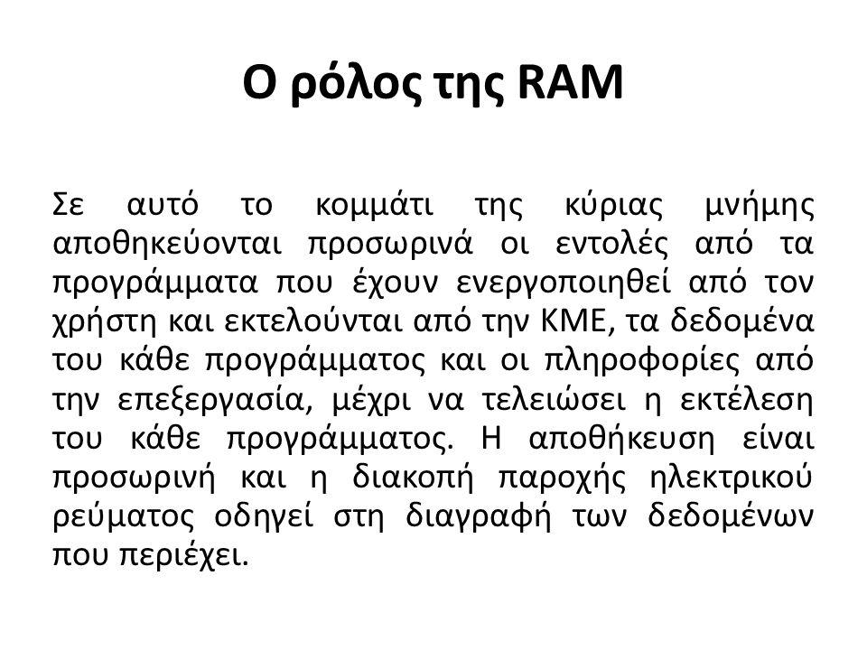 Ο ρόλος της RAM Σε αυτό το κομμάτι της κύριας μνήμης αποθηκεύονται προσωρινά οι εντολές από τα προγράμματα που έχουν ενεργοποιηθεί από τον χρήστη και εκτελούνται από την ΚΜΕ, τα δεδομένα του κάθε προγράμματος και οι πληροφορίες από την επεξεργασία, μέχρι να τελειώσει η εκτέλεση του κάθε προγράμματος.