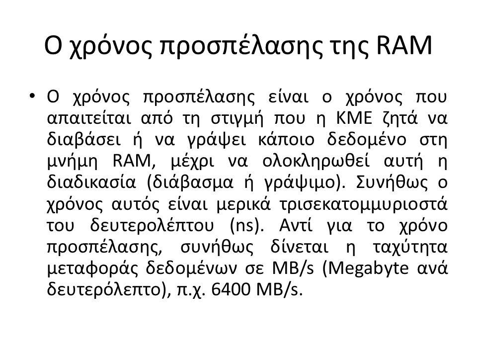 Ο χρόνος προσπέλασης της RAM Ο χρόνος προσπέλασης είναι ο χρόνος που απαιτείται από τη στιγμή που η ΚΜΕ ζητά να διαβάσει ή να γράψει κάποιο δεδομένο στη μνήμη RAM, μέχρι να ολοκληρωθεί αυτή η διαδικασία (διάβασμα ή γράψιμο).