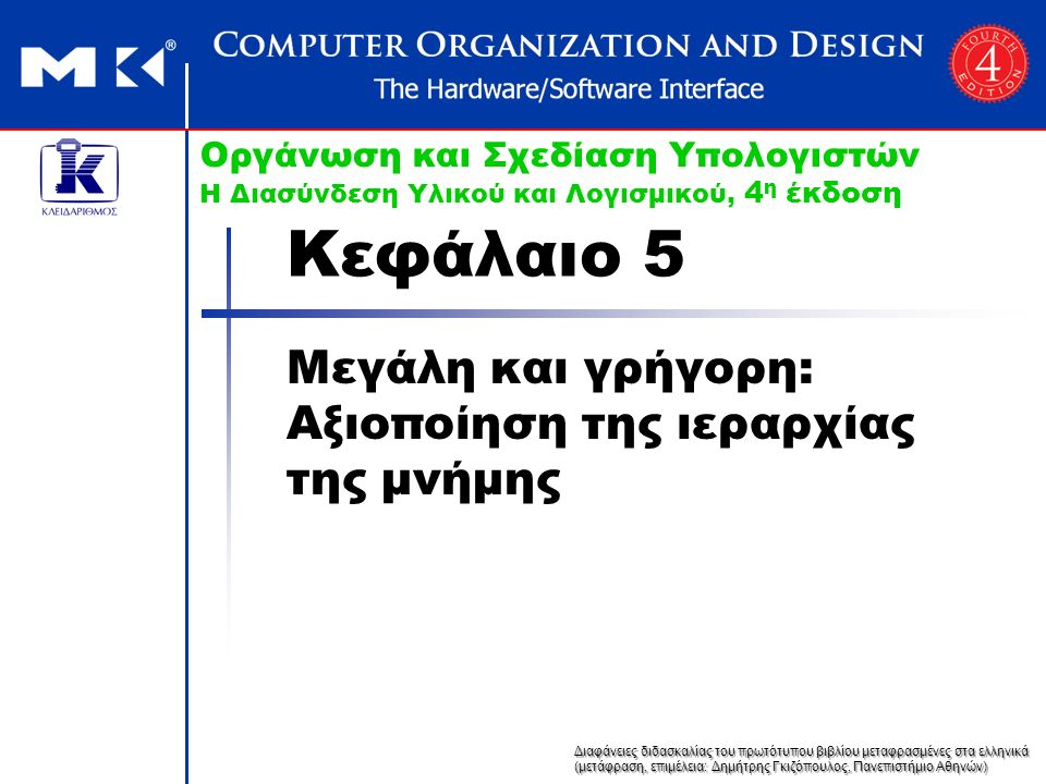 Διαφάνειες διδασκαλίας του πρωτότυπου βιβλίου μεταφρασμένες στα ελληνικά (μετάφραση, επιμέλεια: Δημήτρης Γκιζόπουλος, Πανεπιστήμιο Αθηνών) Οργάνωση και Σχεδίαση Υπολογιστών Η Διασύνδεση Υλικού και Λογισμικού, 4 η έκδοση Κεφάλαιο 5 Μεγάλη και γρήγορη: Αξιοποίηση της ιεραρχίας της μνήμης