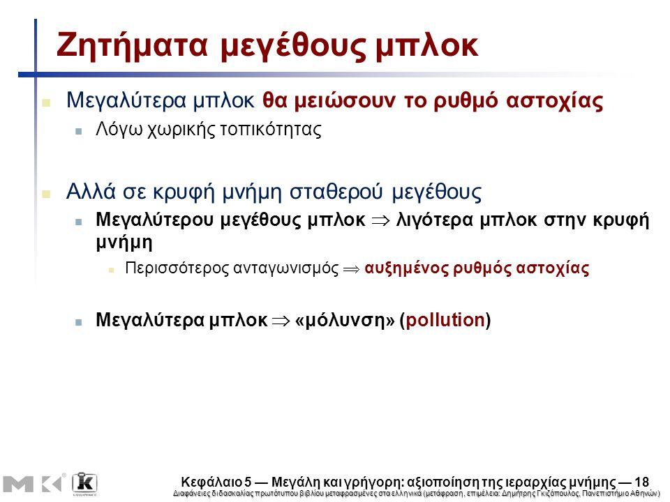 Διαφάνειες διδασκαλίας πρωτότυπου βιβλίου μεταφρασμένες στα ελληνικά (μετάφραση, επιμέλεια: Δημήτρης Γκιζόπουλος, Πανεπιστήμιο Αθηνών) Κεφάλαιο 5 — Μεγάλη και γρήγορη: αξιοποίηση της ιεραρχίας μνήμης — 18 Ζητήματα μεγέθους μπλοκ Μεγαλύτερα μπλοκ θα μειώσουν το ρυθμό αστοχίας Λόγω χωρικής τοπικότητας Αλλά σε κρυφή μνήμη σταθερού μεγέθους Μεγαλύτερου μεγέθους μπλοκ  λιγότερα μπλοκ στην κρυφή μνήμη Περισσότερος ανταγωνισμός  αυξημένος ρυθμός αστοχίας Μεγαλύτερα μπλοκ  «μόλυνση» (pollution)