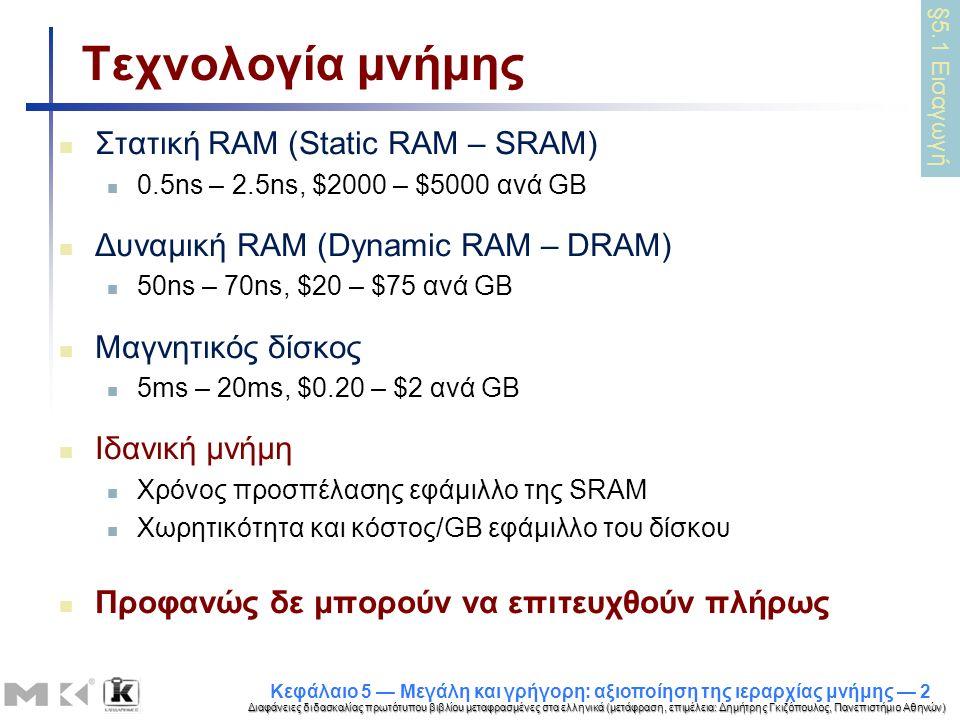 Διαφάνειες διδασκαλίας πρωτότυπου βιβλίου μεταφρασμένες στα ελληνικά (μετάφραση, επιμέλεια: Δημήτρης Γκιζόπουλος, Πανεπιστήμιο Αθηνών) Κεφάλαιο 5 — Μεγάλη και γρήγορη: αξιοποίηση της ιεραρχίας μνήμης — 2 Τεχνολογία μνήμης Στατική RAM (Static RAM – SRAM) 0.5ns – 2.5ns, $2000 – $5000 ανά GB Δυναμική RAM (Dynamic RAM – DRAM) 50ns – 70ns, $20 – $75 ανά GB Μαγνητικός δίσκος 5ms – 20ms, $0.20 – $2 ανά GB Ιδανική μνήμη Χρόνος προσπέλασης εφάμιλλο της SRAM Χωρητικότητα και κόστος/GB εφάμιλλο του δίσκου Προφανώς δε μπορούν να επιτευχθούν πλήρως §5.1 Εισαγωγή