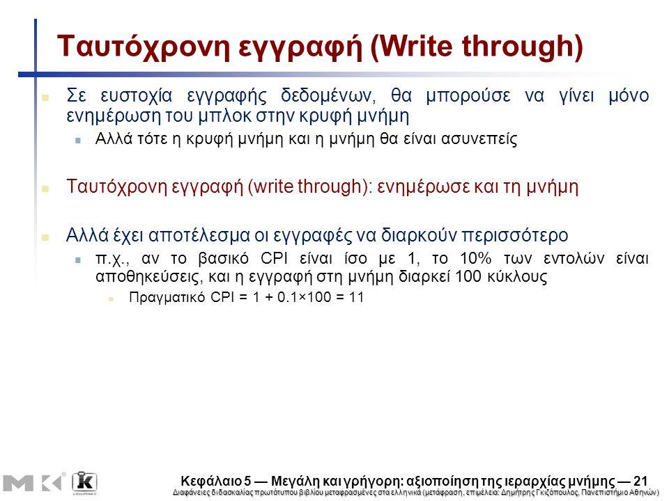 Διαφάνειες διδασκαλίας πρωτότυπου βιβλίου μεταφρασμένες στα ελληνικά (μετάφραση, επιμέλεια: Δημήτρης Γκιζόπουλος, Πανεπιστήμιο Αθηνών) Κεφάλαιο 5 — Μεγάλη και γρήγορη: αξιοποίηση της ιεραρχίας μνήμης — 21 Ταυτόχρονη εγγραφή (Write through) Σε ευστοχία εγγραφής δεδομένων, θα μπορούσε να γίνει μόνο ενημέρωση του μπλοκ στην κρυφή μνήμη Αλλά τότε η κρυφή μνήμη και η μνήμη θα είναι ασυνεπείς Ταυτόχρονη εγγραφή (write through): ενημέρωσε και τη μνήμη Αλλά έχει αποτέλεσμα οι εγγραφές να διαρκούν περισσότερο π.χ., αν το βασικό CPI είναι ίσο με 1, το 10% των εντολών είναι αποθηκεύσεις, και η εγγραφή στη μνήμη διαρκεί 100 κύκλους Πραγματικό CPI = 1 + 0.1×100 = 11