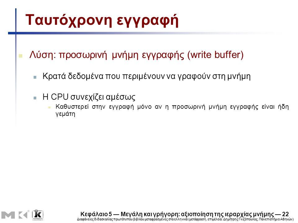 Διαφάνειες διδασκαλίας πρωτότυπου βιβλίου μεταφρασμένες στα ελληνικά (μετάφραση, επιμέλεια: Δημήτρης Γκιζόπουλος, Πανεπιστήμιο Αθηνών) Κεφάλαιο 5 — Μεγάλη και γρήγορη: αξιοποίηση της ιεραρχίας μνήμης — 22 Ταυτόχρονη εγγραφή Λύση: προσωρινή μνήμη εγγραφής (write buffer) Κρατά δεδομένα που περιμένουν να γραφούν στη μνήμη Η CPU συνεχίζει αμέσως Καθυστερεί στην εγγραφή μόνο αν η προσωρινή μνήμη εγγραφής είναι ήδη γεμάτη