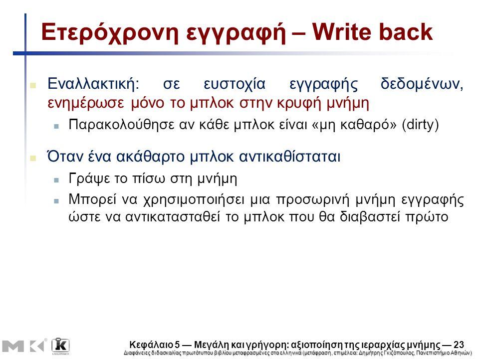 Διαφάνειες διδασκαλίας πρωτότυπου βιβλίου μεταφρασμένες στα ελληνικά (μετάφραση, επιμέλεια: Δημήτρης Γκιζόπουλος, Πανεπιστήμιο Αθηνών) Κεφάλαιο 5 — Μεγάλη και γρήγορη: αξιοποίηση της ιεραρχίας μνήμης — 23 Ετερόχρονη εγγραφή – Write back Εναλλακτική: σε ευστοχία εγγραφής δεδομένων, ενημέρωσε μόνο το μπλοκ στην κρυφή μνήμη Παρακολούθησε αν κάθε μπλοκ είναι «μη καθαρό» (dirty) Όταν ένα ακάθαρτο μπλοκ αντικαθίσταται Γράψε το πίσω στη μνήμη Μπορεί να χρησιμοποιήσει μια προσωρινή μνήμη εγγραφής ώστε να αντικατασταθεί το μπλοκ που θα διαβαστεί πρώτο