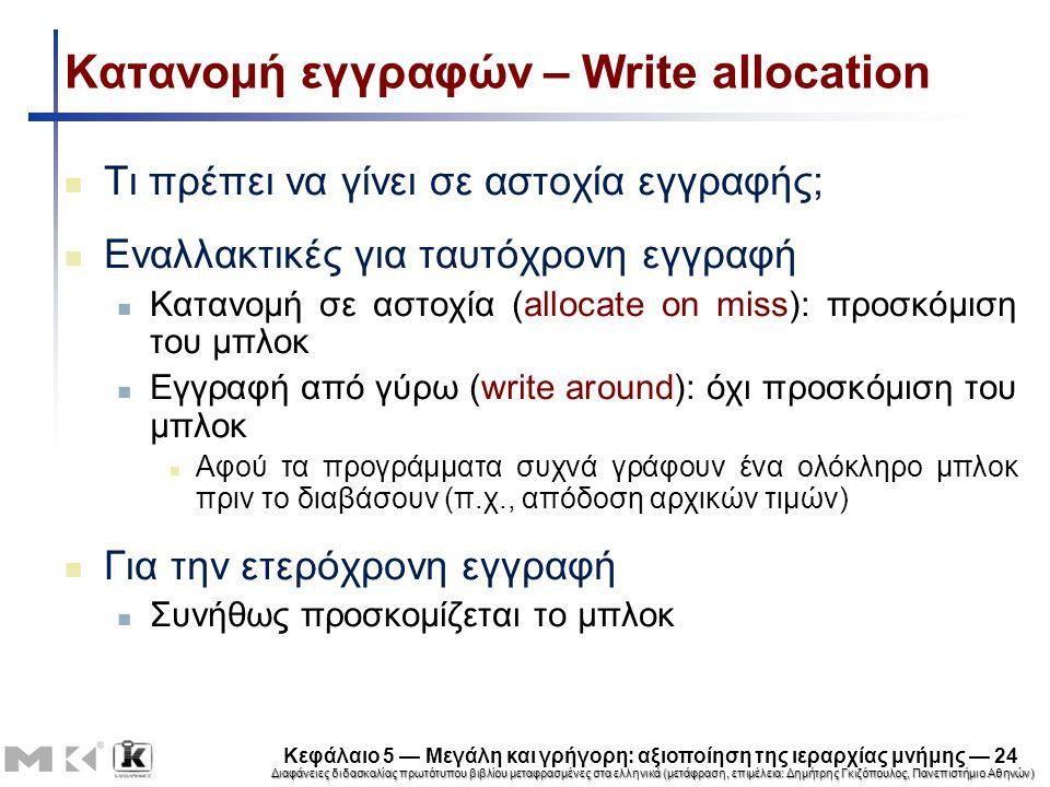 Διαφάνειες διδασκαλίας πρωτότυπου βιβλίου μεταφρασμένες στα ελληνικά (μετάφραση, επιμέλεια: Δημήτρης Γκιζόπουλος, Πανεπιστήμιο Αθηνών) Κεφάλαιο 5 — Μεγάλη και γρήγορη: αξιοποίηση της ιεραρχίας μνήμης — 24 Κατανομή εγγραφών – Write allocation Τι πρέπει να γίνει σε αστοχία εγγραφής; Εναλλακτικές για ταυτόχρονη εγγραφή Κατανομή σε αστοχία (allocate on miss): προσκόμιση του μπλοκ Εγγραφή από γύρω (write around): όχι προσκόμιση του μπλοκ Αφού τα προγράμματα συχνά γράφουν ένα ολόκληρο μπλοκ πριν το διαβάσουν (π.χ., απόδοση αρχικών τιμών) Για την ετερόχρονη εγγραφή Συνήθως προσκομίζεται το μπλοκ