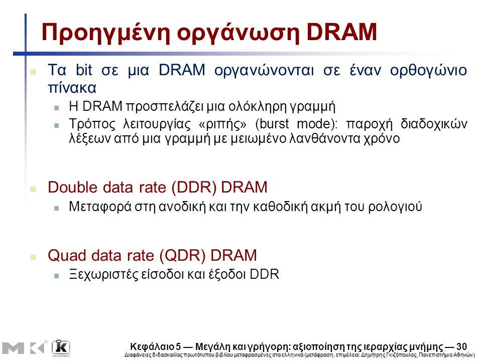 Διαφάνειες διδασκαλίας πρωτότυπου βιβλίου μεταφρασμένες στα ελληνικά (μετάφραση, επιμέλεια: Δημήτρης Γκιζόπουλος, Πανεπιστήμιο Αθηνών) Κεφάλαιο 5 — Μεγάλη και γρήγορη: αξιοποίηση της ιεραρχίας μνήμης — 30 Προηγμένη οργάνωση DRAM Τα bit σε μια DRAM οργανώνονται σε έναν ορθογώνιο πίνακα Η DRAM προσπελάζει μια ολόκληρη γραμμή Τρόπος λειτουργίας «ριπής» (burst mode): παροχή διαδοχικών λέξεων από μια γραμμή με μειωμένο λανθάνοντα χρόνο Double data rate (DDR) DRAM Μεταφορά στη ανοδική και την καθοδική ακμή του ρολογιού Quad data rate (QDR) DRAM Ξεχωριστές είσοδοι και έξοδοι DDR
