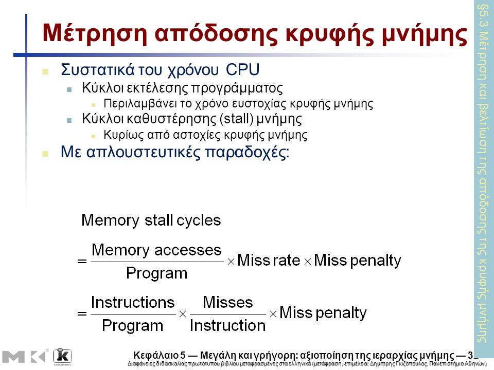 Διαφάνειες διδασκαλίας πρωτότυπου βιβλίου μεταφρασμένες στα ελληνικά (μετάφραση, επιμέλεια: Δημήτρης Γκιζόπουλος, Πανεπιστήμιο Αθηνών) Κεφάλαιο 5 — Μεγάλη και γρήγορη: αξιοποίηση της ιεραρχίας μνήμης — 32 Μέτρηση απόδοσης κρυφής μνήμης Συστατικά του χρόνου CPU Κύκλοι εκτέλεσης προγράμματος Περιλαμβάνει το χρόνο ευστοχίας κρυφής μνήμης Κύκλοι καθυστέρησης (stall) μνήμης Κυρίως από αστοχίες κρυφής μνήμης Με απλουστευτικές παραδοχές: §5.3 Μέτρηση και βελτίωση της απόδοσης της κρυφής μνήμης