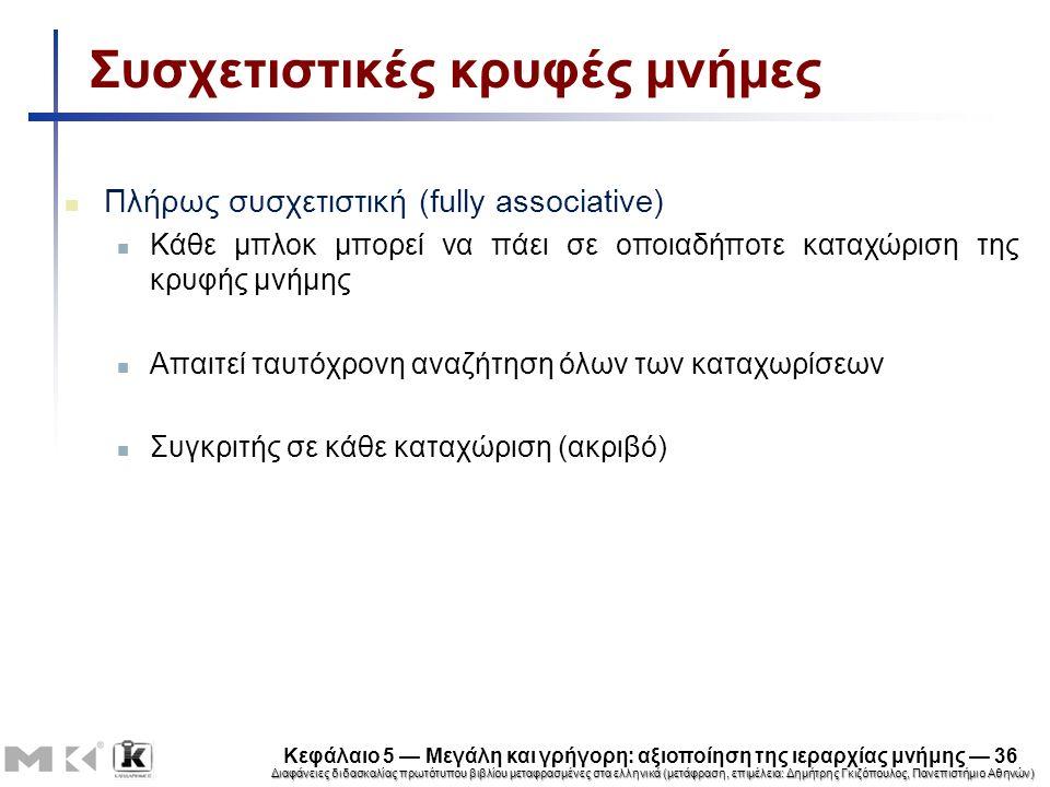 Διαφάνειες διδασκαλίας πρωτότυπου βιβλίου μεταφρασμένες στα ελληνικά (μετάφραση, επιμέλεια: Δημήτρης Γκιζόπουλος, Πανεπιστήμιο Αθηνών) Κεφάλαιο 5 — Μεγάλη και γρήγορη: αξιοποίηση της ιεραρχίας μνήμης — 36 Συσχετιστικές κρυφές μνήμες Πλήρως συσχετιστική (fully associative) Κάθε μπλοκ μπορεί να πάει σε οποιαδήποτε καταχώριση της κρυφής μνήμης Απαιτεί ταυτόχρονη αναζήτηση όλων των καταχωρίσεων Συγκριτής σε κάθε καταχώριση (ακριβό)