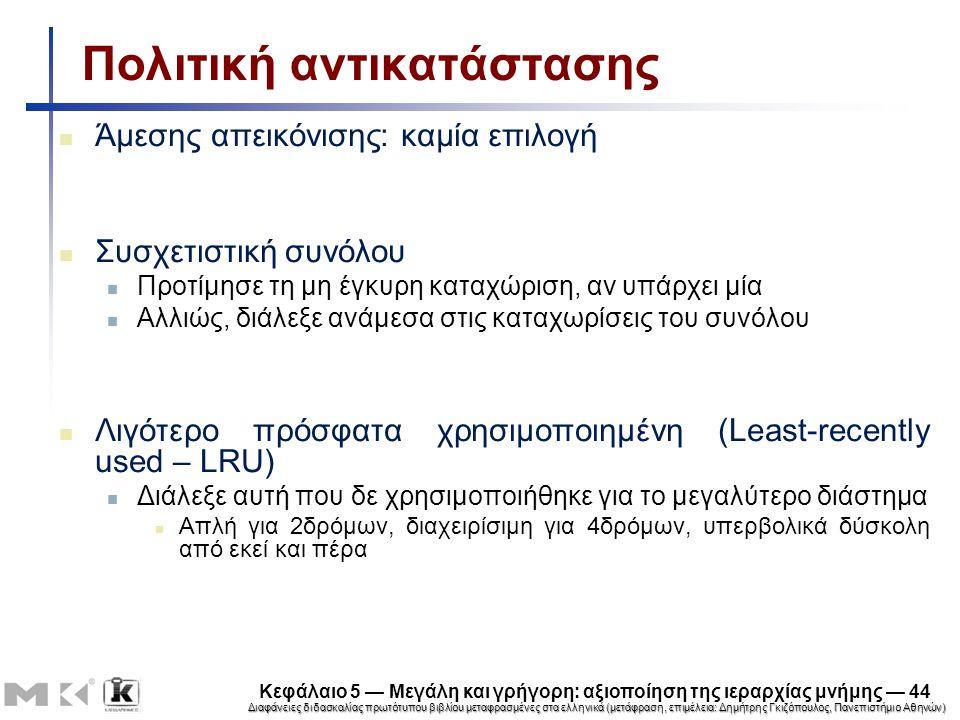 Διαφάνειες διδασκαλίας πρωτότυπου βιβλίου μεταφρασμένες στα ελληνικά (μετάφραση, επιμέλεια: Δημήτρης Γκιζόπουλος, Πανεπιστήμιο Αθηνών) Κεφάλαιο 5 — Μεγάλη και γρήγορη: αξιοποίηση της ιεραρχίας μνήμης — 44 Πολιτική αντικατάστασης Άμεσης απεικόνισης: καμία επιλογή Συσχετιστική συνόλου Προτίμησε τη μη έγκυρη καταχώριση, αν υπάρχει μία Αλλιώς, διάλεξε ανάμεσα στις καταχωρίσεις του συνόλου Λιγότερο πρόσφατα χρησιμοποιημένη (Least-recently used – LRU) Διάλεξε αυτή που δε χρησιμοποιήθηκε για το μεγαλύτερο διάστημα Απλή για 2δρόμων, διαχειρίσιμη για 4δρόμων, υπερβολικά δύσκολη από εκεί και πέρα