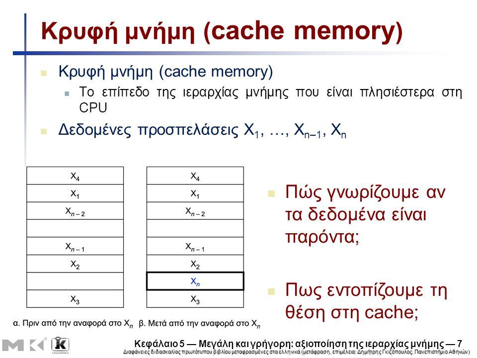 Διαφάνειες διδασκαλίας πρωτότυπου βιβλίου μεταφρασμένες στα ελληνικά (μετάφραση, επιμέλεια: Δημήτρης Γκιζόπουλος, Πανεπιστήμιο Αθηνών) Κεφάλαιο 5 — Μεγάλη και γρήγορη: αξιοποίηση της ιεραρχίας μνήμης — 7 Κρυφή μνήμη ( cache memory ) Το επίπεδο της ιεραρχίας μνήμης που είναι πλησιέστερα στη CPU Δεδομένες προσπελάσεις X 1, …, X n–1, X n Πώς γνωρίζουμε αν τα δεδομένα είναι παρόντα; Πως εντοπίζουμε τη θέση στη cache;