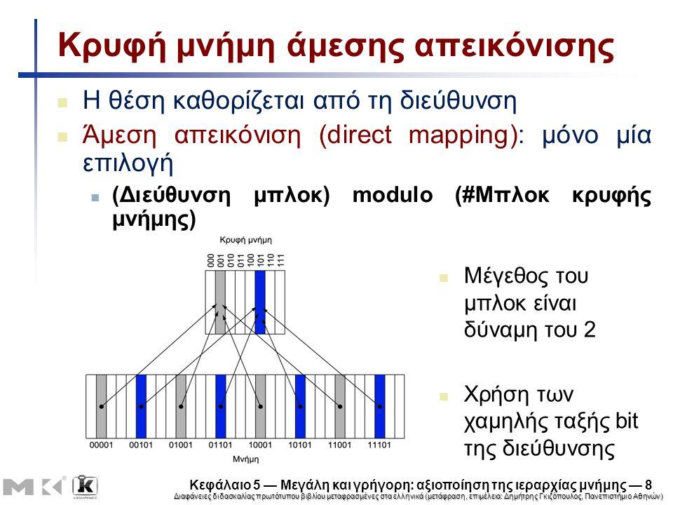 Διαφάνειες διδασκαλίας πρωτότυπου βιβλίου μεταφρασμένες στα ελληνικά (μετάφραση, επιμέλεια: Δημήτρης Γκιζόπουλος, Πανεπιστήμιο Αθηνών) Κεφάλαιο 5 — Μεγάλη και γρήγορη: αξιοποίηση της ιεραρχίας μνήμης — 9 Ετικέτες και έγκυρα bit Πώς γνωρίζουμε ποιο συγκεκριμένο μπλοκ αποθηκεύεται σε μια θέση της κρυφής μνήμης; Αποθήκευση της δ/νσης του μπλοκ μαζί με τα δεδομένα Στη πραγματικότητα, χρειάζονται μόνο τα bit υψηλής τάξης – Ονομάζονται ετικέτα (tag) Και αν δεν υπάρχουν δεδομένα σε μια θέση; Έγκυρο (valid) bit: 1 = παρόντα, 0 = όχι παρόντα Αρχικά 0