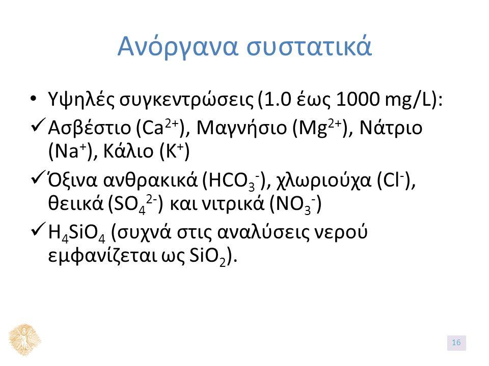 Ανόργανα συστατικά Υψηλές συγκεντρώσεις (1.0 έως 1000 mg/L): Ασβέστιο (Ca 2+ ), Μαγνήσιο (Mg 2+ ), Νάτριο (Na + ), Κάλιο (K + ) Όξινα ανθρακικά (HCO 3 - ), χλωριούχα (Cl - ), θειικά (SO 4 2- ) και νιτρικά (NO 3 - ) H 4 SiO 4 (συχνά στις αναλύσεις νερού εμφανίζεται ως SiO 2 ).