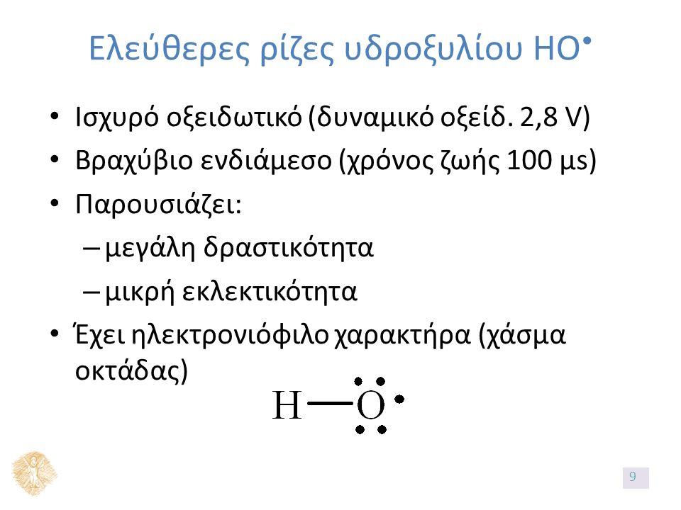 Ελεύθερες ρίζες υδροξυλίου ΗΟ Ισχυρό οξειδωτικό (δυναμικό οξείδ. 2,8 V) Βραχύβιο ενδιάμεσο (χρόνος ζωής 100 μs) Παρουσιάζει: – μεγάλη δραστικότητα – μ