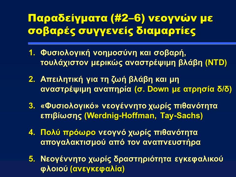 Παραδείγματα (#2–6) νεογνών με σοβαρές συγγενείς διαμαρτίες 1.Φυσιολογική νοημοσύνη και σοβαρή, τουλάχιστον μερικώς αναστρέψιμη βλάβη (NTD) 2.Απειλητική για τη ζωή βλάβη και μη αναστρέψιμη αναπηρία (σ.