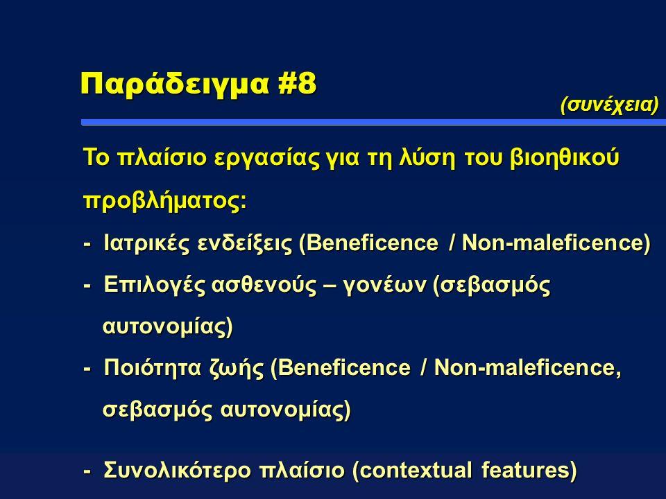 Παράδειγμα #8 (συνέχεια) Το πλαίσιο εργασίας για τη λύση του βιοηθικού προβλήματος: - Ιατρικές ενδείξεις (Beneficence / Non-maleficence) - Επιλογές ασθενούς – γονέων (σεβασμός αυτονομίας) - Ποιότητα ζωής (Beneficence / Non-maleficence, σεβασμός αυτονομίας) - Συνολικότερο πλαίσιο (contextual features)