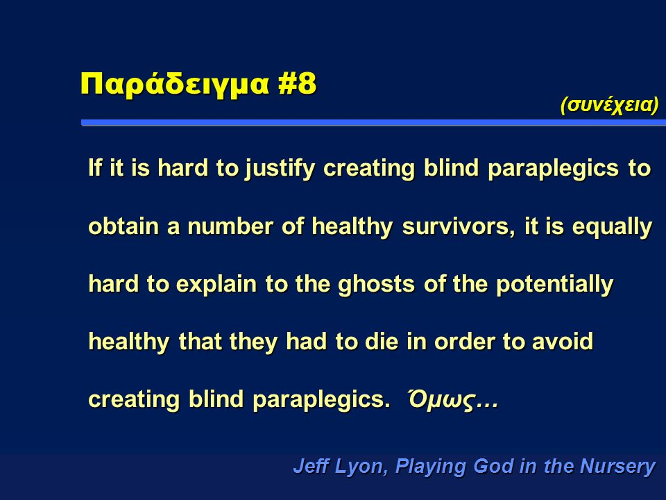 Παράδειγμα #8 (συνέχεια) If it is hard to justify creating blind paraplegics to obtain a number of healthy survivors, it is equally hard to explain to the ghosts of the potentially healthy that they had to die in order to avoid creating blind paraplegics.