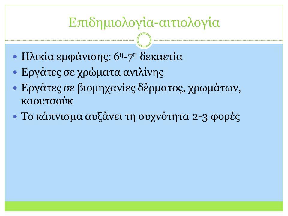 Επιδημιολογία-αιτιολογία Ηλικία εμφάνισης: 6 η -7 η δεκαετία Εργάτες σε χρώματα ανιλίνης Εργάτες σε βιομηχανίες δέρματος, χρωμάτων, καουτσούκ Το κάπνισμα αυξάνει τη συχνότητα 2-3 φορές