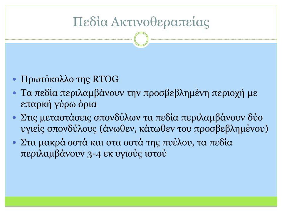 Πεδία Ακτινοθεραπείας Πρωτόκολλο της RTOG Τα πεδία περιλαμβάνουν την προσβεβλημένη περιοχή με επαρκή γύρω όρια Στις μεταστάσεις σπονδύλων τα πεδία περιλαμβάνουν δύο υγιείς σπονδύλους (άνωθεν, κάτωθεν του προσβεβλημένου) Στα μακρά οστά και στα οστά της πυέλου, τα πεδία περιλαμβάνουν 3-4 εκ υγιούς ιστού