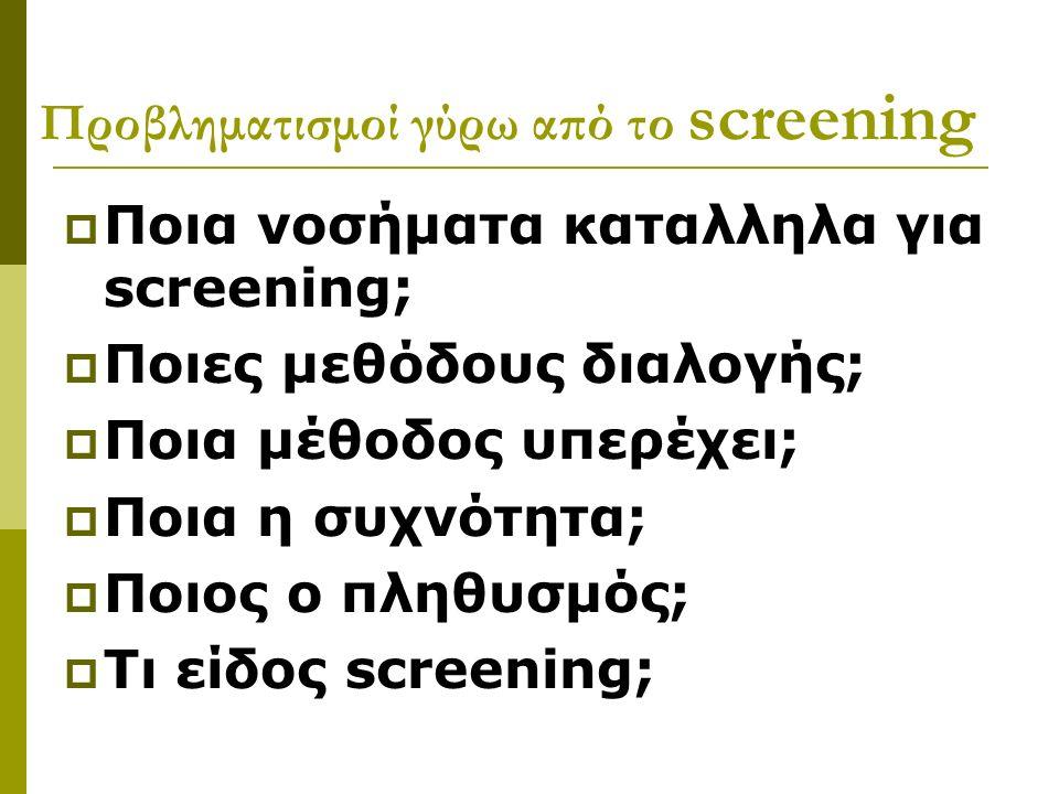 Προβληματισμοί γύρω από το screening  Ποια νοσήματα καταλληλα για screening;  Ποιες μεθόδους διαλογής;  Ποια μέθοδος υπερέχει;  Ποια η συχνότητα;  Ποιος ο πληθυσμός;  Τι είδος screening;