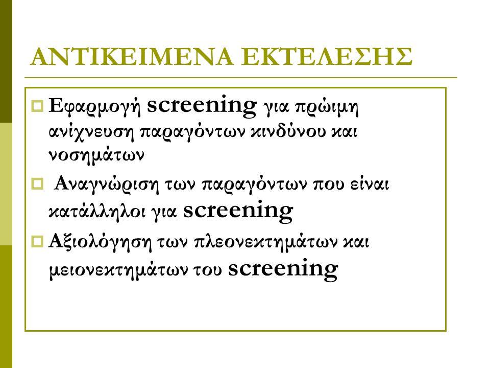 ΑΝΤΙΚΕΙΜΕΝΑ ΕΚΤΕΛΕΣΗΣ  Εφαρμογή screening για πρώιμη ανίχνευση παραγόντων κινδύνου και νοσημάτων  Αναγνώριση των παραγόντων που είναι κατάλληλοι για screening  Αξιολόγηση των πλεονεκτημάτων και μειονεκτημάτων του screening