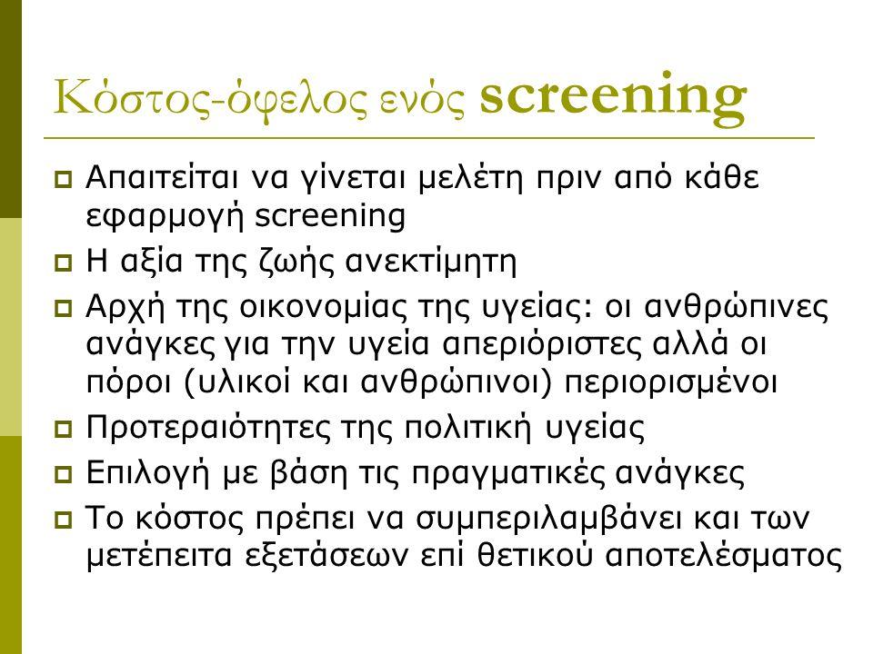 Κόστος-όφελος ενός screening  Απαιτείται να γίνεται μελέτη πριν από κάθε εφαρμογή screening  Η αξία της ζωής ανεκτίμητη  Αρχή της οικονομίας της υγείας: οι ανθρώπινες ανάγκες για την υγεία απεριόριστες αλλά οι πόροι (υλικοί και ανθρώπινοι) περιορισμένοι  Προτεραιότητες της πολιτική υγείας  Επιλογή με βάση τις πραγματικές ανάγκες  Το κόστος πρέπει να συμπεριλαμβάνει και των μετέπειτα εξετάσεων επί θετικού αποτελέσματος