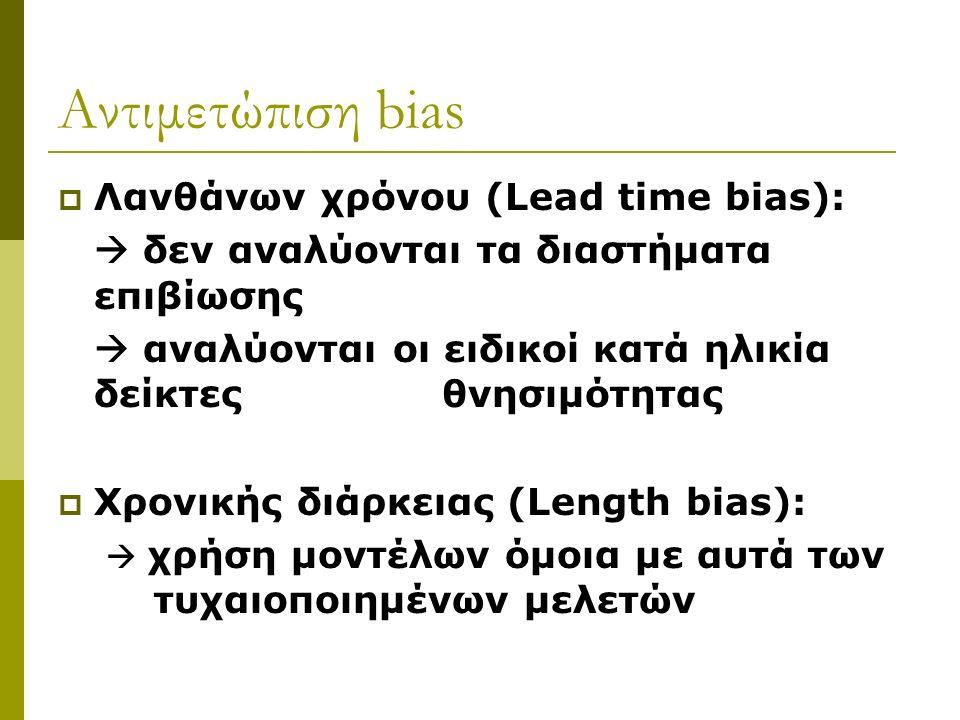 Αντιμετώπιση bias  Λανθάνων χρόνου (Lead time bias):  δεν αναλύονται τα διαστήματα επιβίωσης  αναλύονται οι ειδικοί κατά ηλικία δείκτες θνησιμότητας  Χρονικής διάρκειας (Length bias):  χρήση μοντέλων όμοια με αυτά των τυχαιοποιημένων μελετών
