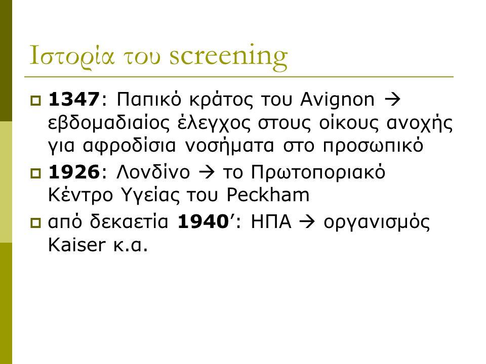 Ιστορία του screening  1347: Παπικό κράτος του Avignon  εβδομαδιαίος έλεγχος στους οίκους ανοχής για αφροδίσια νοσήματα στο προσωπικό  1926: Λονδίνο  το Πρωτοποριακό Κέντρο Υγείας του Peckham  από δεκαετία 1940': ΗΠΑ  οργανισμός Kaiser κ.α.