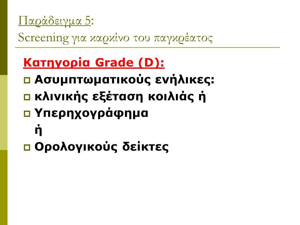 Παράδειγμα 5 : Screening για καρκίνο του παγκρέατος Κατηγορία Grade (D):  Ασυμπτωματικούς ενήλικες:  κλινικής εξέταση κοιλιάς ή  Υπερηχογράφημα ή  Ορολογικούς δείκτες