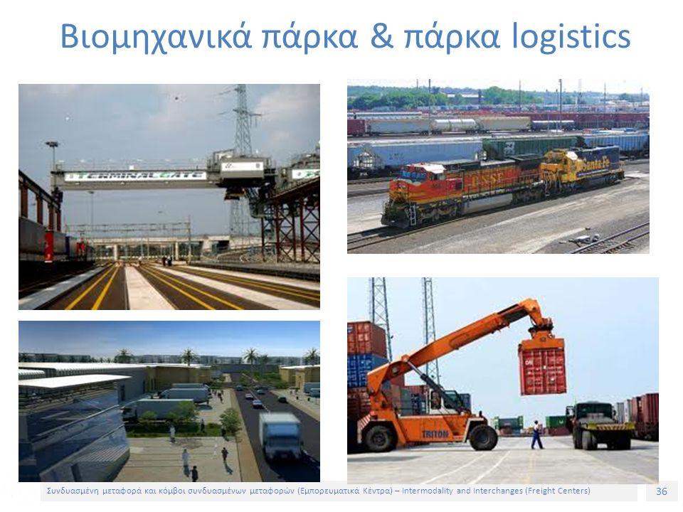 36 Συνδυασμένη μεταφορά και κόμβοι συνδυασμένων μεταφορών (Εμπορευματικά Κέντρα) – Intermodality and Interchanges (Freight Centers) Βιομηχανικά πάρκα & πάρκα logistics