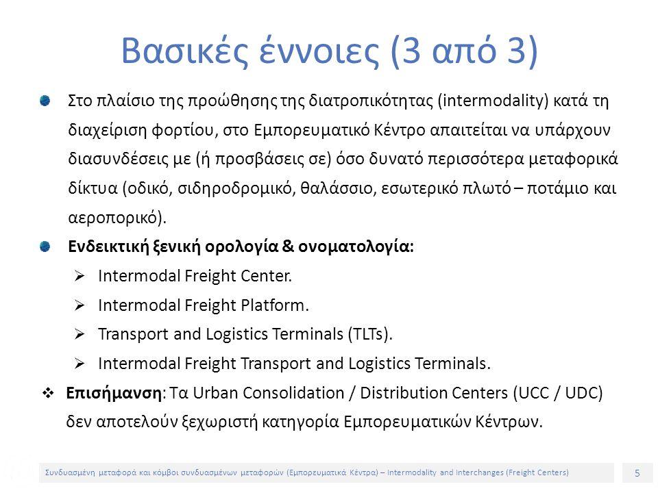 6 Συνδυασμένη μεταφορά και κόμβοι συνδυασμένων μεταφορών (Εμπορευματικά Κέντρα) – Intermodality and Interchanges (Freight Centers) Από τη δεκαετία του 1980 καταβάλλονται σε πολλές χώρες προσπάθειες για δημιουργία Εμπορευματικών Κέντρων είτε μεμονωμένων είτε δικτύων Εγκατάσταση και λειτουργία κέντρων (στηριζόμενα στην ιδιωτική πρωτοβουλία και χρηματοδότηση, στις κρατικές ενισχύσεις ή και στη σύμπραξη ιδιωτικού και δημόσιου φορέα σε πολλές περιπτώσεις) Δημιουργία τέτοιων μονάδων σε διάφορες περιοχές, όχι, όμως, βάσει σχεδίου ή στρατηγικού σχεδιασμού Η ύπαρξη περισσότερων του ενός Εμπορευματικών Κέντρων σε μια περιοχή όχι μόνο δεν οδήγησε στη δικτύωσή τους και στο συντονισμό των λειτουργιών τους, αλλά δημιούργησε τάσεις ανταγωνισμού, ενώ στην καλύτερη των περιπτώσεων παράλληλη, μη συντονισμένη και αδιάφορη μεταξύ τους λειτουργία Υφιστάμενη κατάσταση (1 από 6)