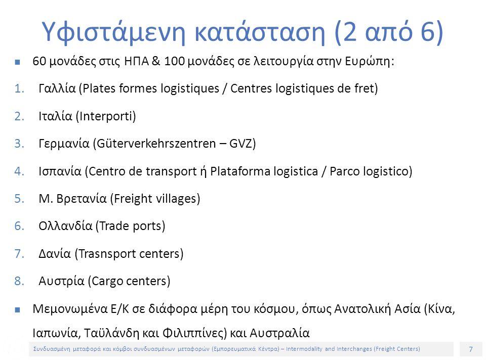 7 Συνδυασμένη μεταφορά και κόμβοι συνδυασμένων μεταφορών (Εμπορευματικά Κέντρα) – Intermodality and Interchanges (Freight Centers) 60 μονάδες στις ΗΠΑ & 100 μονάδες σε λειτουργία στην Ευρώπη: 1.Γαλλία (Plates formes logistiques / Centres logistiques de fret) 2.Ιταλία (Interporti) 3.Γερμανία (Güterverkehrszentren – GVZ) 4.Ισπανία (Centro de transport ή Plataforma logistica / Parco logistico) 5.Μ.