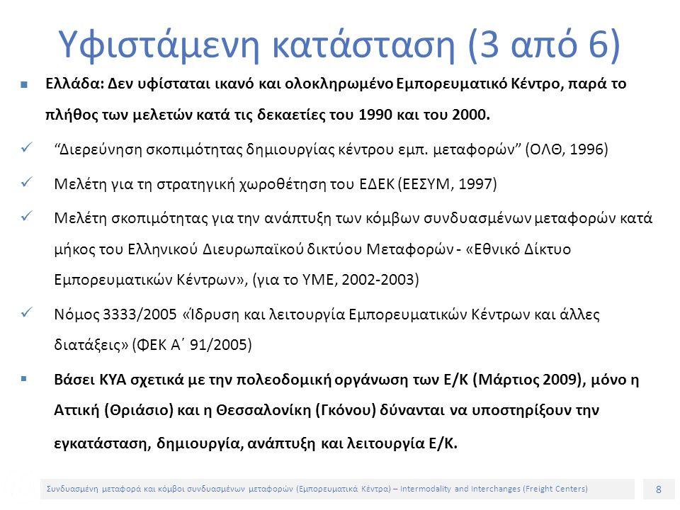 8 Συνδυασμένη μεταφορά και κόμβοι συνδυασμένων μεταφορών (Εμπορευματικά Κέντρα) – Intermodality and Interchanges (Freight Centers) Ελλάδα: Δεν υφίσταται ικανό και ολοκληρωμένο Εμπορευματικό Κέντρο, παρά το πλήθος των μελετών κατά τις δεκαετίες του 1990 και του 2000.
