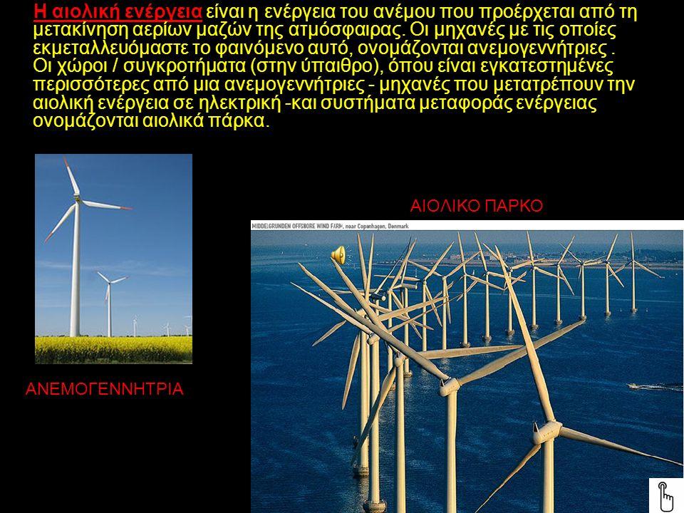 Η αιολική ενέργεια είναι η ενέργεια του ανέμου που προέρχεται από τη μετακίνηση αερίων μαζών της ατμόσφαιρας.