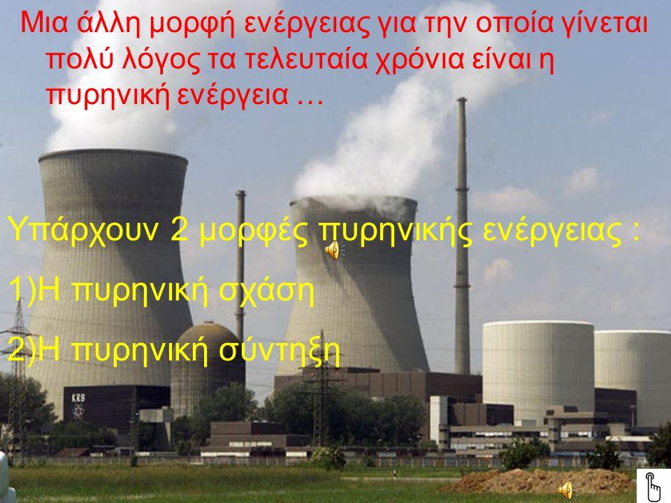 Μια άλλη μορφή ενέργειας για την οποία γίνεται πολύ λόγος τα τελευταία χρόνια είναι η πυρηνική ενέργεια … Υπάρχουν 2 μορφές πυρηνικής ενέργειας : 1)Η πυρηνική σχάση 2)Η πυρηνική σύντηξη
