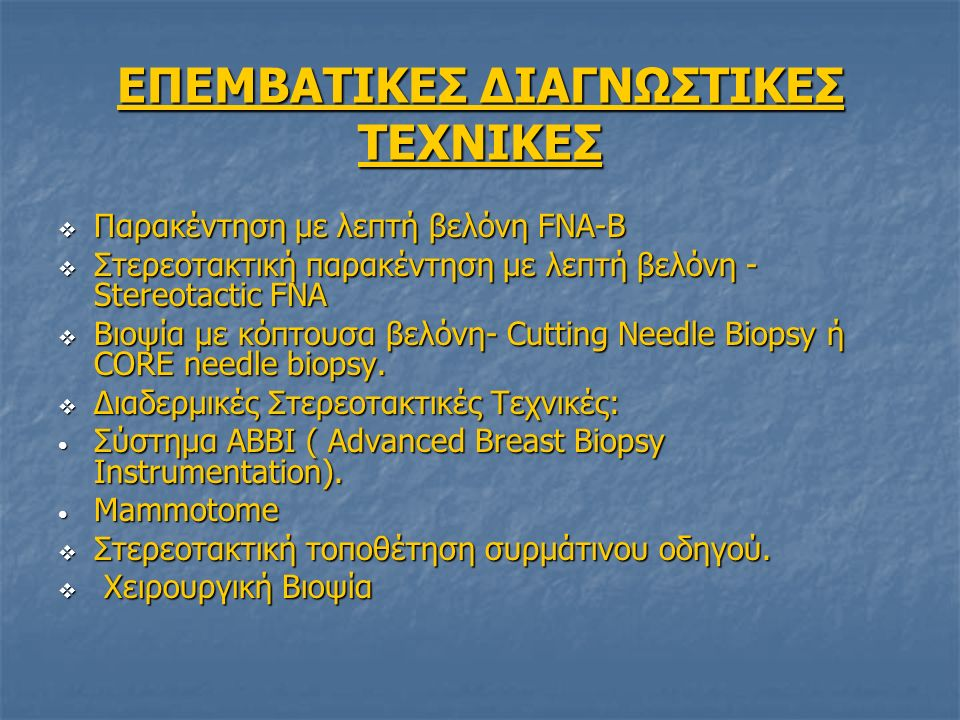 ΕΠΕΜΒΑΤΙΚΕΣ ΔΙΑΓΝΩΣΤΙΚΕΣ ΤΕΧΝΙΚΕΣ  Παρακέντηση με λεπτή βελόνη FNA-B  Στερεοτακτική παρακέντηση με λεπτή βελόνη - Stereotactic FNA  Βιοψία με κόπτουσα βελόνη- Cutting Needle Biopsy ή CORE needle biopsy.