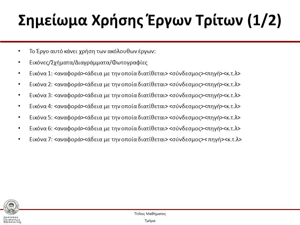 Αριστοτέλειο Πανεπιστήμιο Θεσσαλονίκης Τίτλος Μαθήματος Τμήμα Σημείωμα Χρήσης Έργων Τρίτων (1/2) Το Έργο αυτό κάνει χρήση των ακόλουθων έργων: Εικόνες/Σχήματα/Διαγράμματα/Φωτογραφίες Εικόνα 1: Εικόνα 2: Εικόνα 3: Εικόνα 4: Εικόνα 5: Εικόνα 6: Εικόνα 7:
