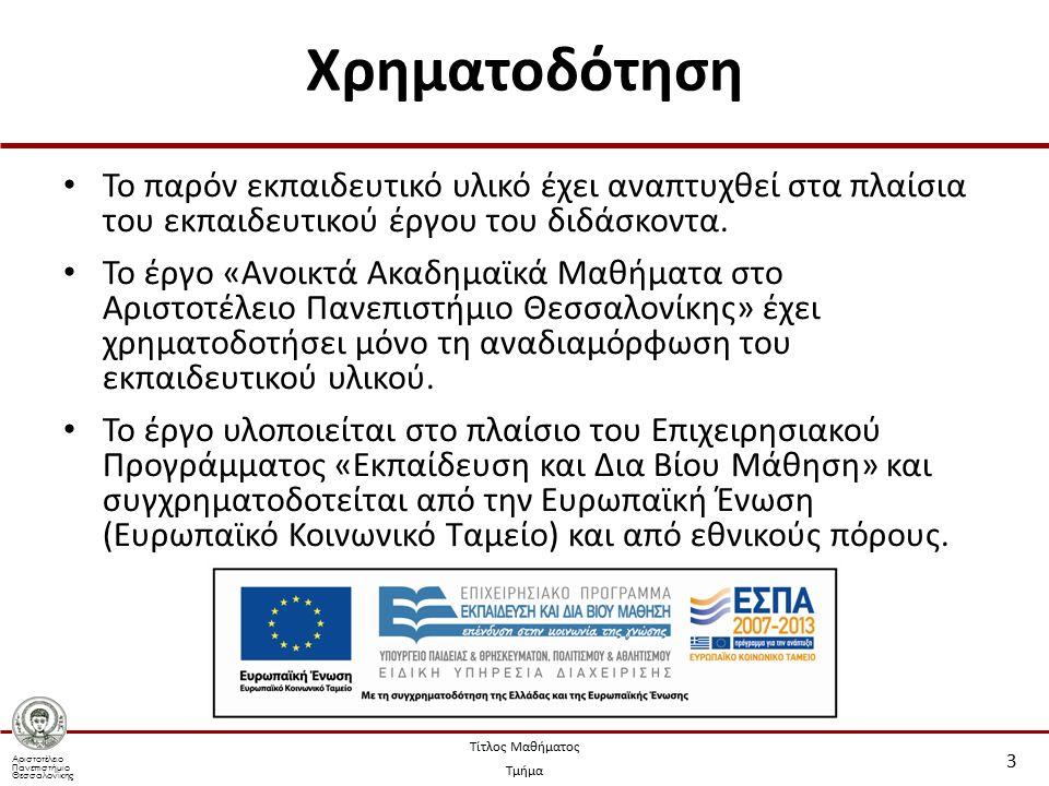 Αριστοτέλειο Πανεπιστήμιο Θεσσαλονίκης Τίτλος Μαθήματος Τμήμα Χρηματοδότηση Το παρόν εκπαιδευτικό υλικό έχει αναπτυχθεί στα πλαίσια του εκπαιδευτικού έργου του διδάσκοντα.