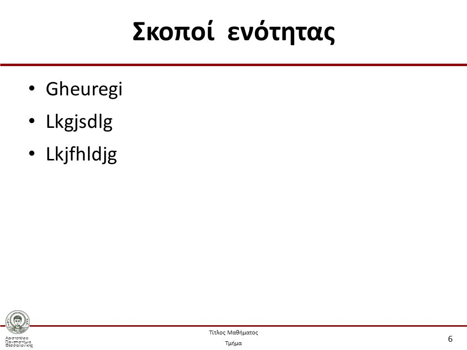 Αριστοτέλειο Πανεπιστήμιο Θεσσαλονίκης Τίτλος Μαθήματος Τμήμα Σκοποί ενότητας Gheuregi Lkgjsdlg Lkjfhldjg 6