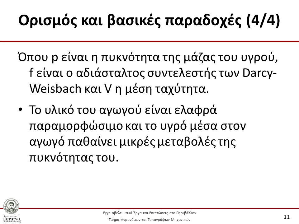 Αριστοτέλειο Πανεπιστήμιο Θεσσαλονίκης Εγγειοβελτιωτικά Έργα και Επιπτώσεις στο Περιβάλλον Τμήμα Αγρονόμων και Τοπογράφων Μηχανικών Ορισμός και βασικές παραδοχές (4/4) Όπου p είναι η πυκνότητα της μάζας του υγρού, f είναι ο αδιάσταλτος συντελεστής των Darcy- Weisbach και V η μέση ταχύτητα.