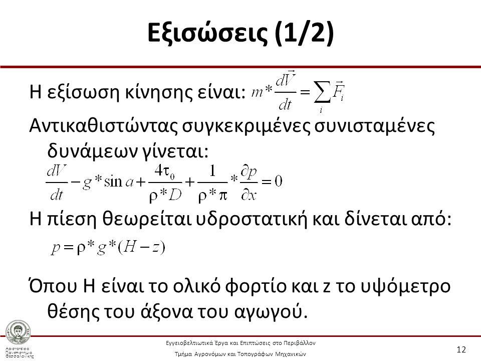 Αριστοτέλειο Πανεπιστήμιο Θεσσαλονίκης Εγγειοβελτιωτικά Έργα και Επιπτώσεις στο Περιβάλλον Τμήμα Αγρονόμων και Τοπογράφων Μηχανικών Εξισώσεις (1/2) Η εξίσωση κίνησης είναι: Αντικαθιστώντας συγκεκριμένες συνισταμένες δυνάμεων γίνεται: Η πίεση θεωρείται υδροστατική και δίνεται από: Όπου H είναι το ολικό φορτίο και z το υψόμετρο θέσης του άξονα του αγωγού.