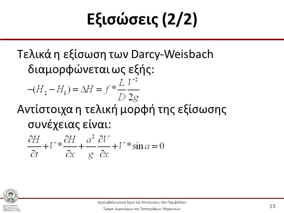 Αριστοτέλειο Πανεπιστήμιο Θεσσαλονίκης Εγγειοβελτιωτικά Έργα και Επιπτώσεις στο Περιβάλλον Τμήμα Αγρονόμων και Τοπογράφων Μηχανικών Εξισώσεις (2/2) Τελικά η εξίσωση των Darcy-Weisbach διαμορφώνεται ως εξής: Αντίστοιχα η τελική μορφή της εξίσωσης συνέχειας είναι: 13