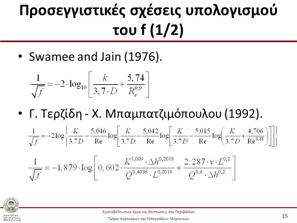 Αριστοτέλειο Πανεπιστήμιο Θεσσαλονίκης Εγγειοβελτιωτικά Έργα και Επιπτώσεις στο Περιβάλλον Τμήμα Αγρονόμων και Τοπογράφων Μηχανικών Προσεγγιστικές σχέσεις υπολογισμού του f (1/2) Swamee and Jain (1976).