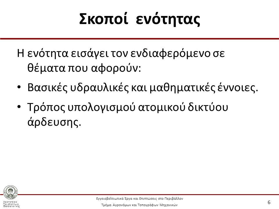Αριστοτέλειο Πανεπιστήμιο Θεσσαλονίκης Εγγειοβελτιωτικά Έργα και Επιπτώσεις στο Περιβάλλον Τμήμα Αγρονόμων και Τοπογράφων Μηχανικών Σκοποί ενότητας Η ενότητα εισάγει τον ενδιαφερόμενο σε θέματα που αφορούν: Βασικές υδραυλικές και μαθηματικές έννοιες.
