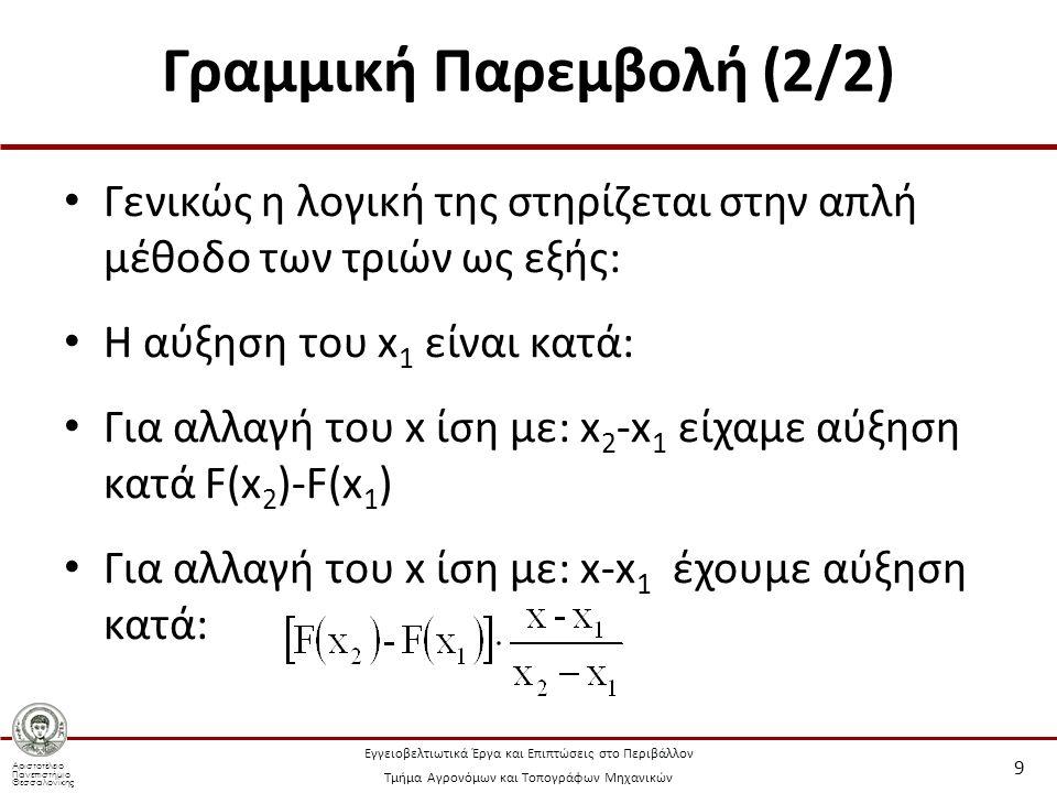 Αριστοτέλειο Πανεπιστήμιο Θεσσαλονίκης Εγγειοβελτιωτικά Έργα και Επιπτώσεις στο Περιβάλλον Τμήμα Αγρονόμων και Τοπογράφων Μηχανικών Γραμμική Παρεμβολή (2/2) Γενικώς η λογική της στηρίζεται στην απλή μέθοδο των τριών ως εξής: Η αύξηση του x 1 είναι κατά: Για αλλαγή του x ίση με: x 2 -x 1 είχαμε αύξηση κατά F(x 2 )-F(x 1 ) Για αλλαγή του x ίση με: x-x 1 έχουμε αύξηση κατά: 9