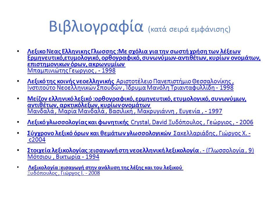 Βιβλιογραφία (κατά σειρά εμφάνισης) Λεξικο Νεας Ελληνικης Γλωσσης :Με σχόλια για την σωστή χρήση των λέξεων Ερμηνευτικό,ετυμολογικό, ορθογραφικό, συνωνύμων-αντιθέτων, κυρίων ονομάτων, επιστημονικων όρων, ακρωνυμίων Μπαμπινιώτης Γεωργιος, - 1998 Λεξικο Νεας Ελληνικης Γλωσσης :Με σχόλια για την σωστή χρήση των λέξεων Ερμηνευτικό,ετυμολογικό, ορθογραφικό, συνωνύμων-αντιθέτων, κυρίων ονομάτων, επιστημονικων όρων, ακρωνυμίων Μπαμπινιώτης Γεωργιος, - 1998 Λεξικό της κοινής νεοελληνικής Αριστοτέλειο Πανεπιστήμιο Θεσσαλονίκης, Ινστιτούτο Νεοελληνικών Σπουδών, Ίδρυμα Μανόλη Τριανταφυλλίδη - 1998 Λεξικό της κοινής νεοελληνικής Αριστοτέλειο Πανεπιστήμιο Θεσσαλονίκης, Ινστιτούτο Νεοελληνικών Σπουδών, Ίδρυμα Μανόλη Τριανταφυλλίδη - 1998 Μείζον ελληνικό λεξικό :ορθογραφικό, ερμηνευτικό, ετυμολογικό, συνωνύμων, αντιθέτων, αρκτικόλεξων, κυρίων ονομάτων Μανδαλά, Μαρία Μανδαλά, Βασιλική, Μακρυγιάννη, Ευγενία, - 1997 Μείζον ελληνικό λεξικό :ορθογραφικό, ερμηνευτικό, ετυμολογικό, συνωνύμων, αντιθέτων, αρκτικόλεξων, κυρίων ονομάτων Μανδαλά, Μαρία Μανδαλά, Βασιλική, Μακρυγιάννη, Ευγενία, - 1997 Λεξικό γλωσσολογίας και φωνητικής Crystal, David Ξυδόπουλος, Γεώργιος, - 2006 Λεξικό γλωσσολογίας και φωνητικής Crystal, David Ξυδόπουλος, Γεώργιος, - 2006 Σύγχρονο λεξικό όρων και θεμάτων γλωσσολογικών Σακελλαριάδης, Γιώργος Χ.