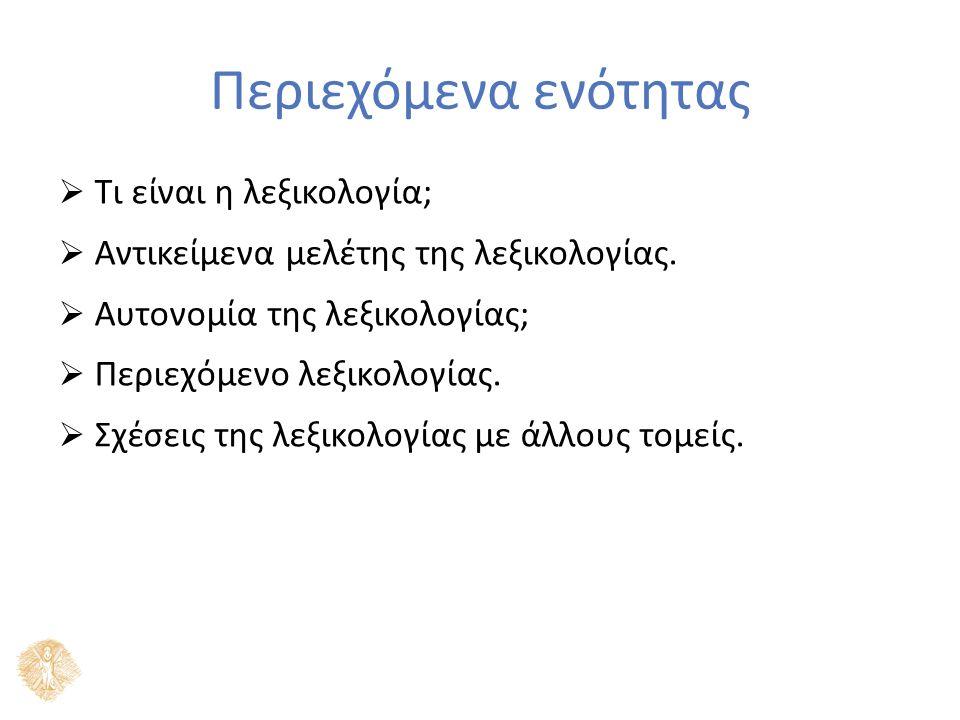 Περιεχόμενα ενότητας  Τι είναι η λεξικολογία;  Αντικείμενα μελέτης της λεξικολογίας.