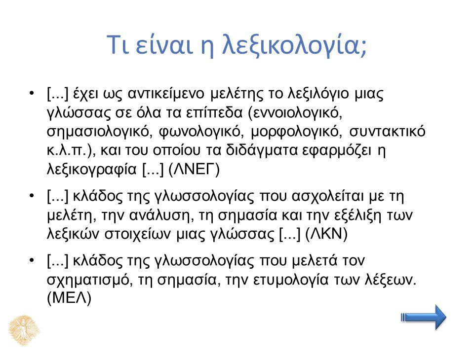 Τι είναι η λεξικολογία; [...] έχει ως αντικείμενο μελέτης το λεξιλόγιο μιας γλώσσας σε όλα τα επίπεδα (εννοιολογικό, σημασιολογικό, φωνολογικό, μορφολογικό, συντακτικό κ.λ.π.), και του οποίου τα διδάγματα εφαρμόζει η λεξικογραφία [...] (ΛΝΕΓ) [...] κλάδος της γλωσσολογίας που ασχολείται με τη μελέτη, την ανάλυση, τη σημασία και την εξέλιξη των λεξικών στοιχείων μιας γλώσσας [...] (ΛΚΝ) [...] κλάδος της γλωσσολογίας που μελετά τον σχηματισμό, τη σημασία, την ετυμολογία των λέξεων.
