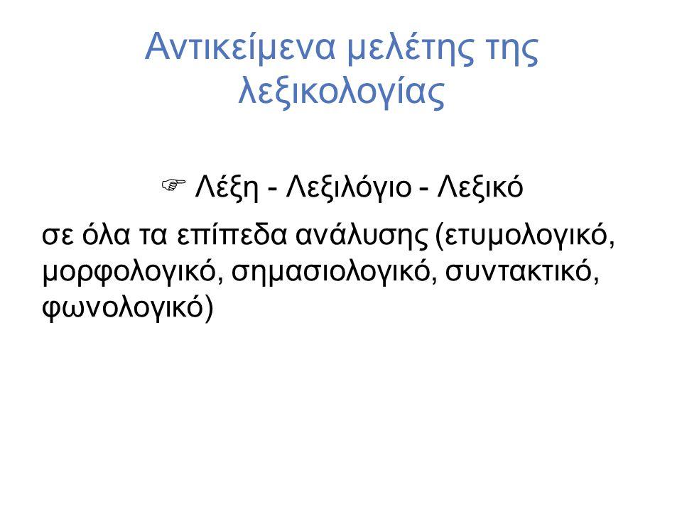 Αντικείμενα μελέτης της λεξικολογίας  Λέξη - Λεξιλόγιο - Λεξικό σε όλα τα επίπεδα ανάλυσης (ετυμολογικό, μορφολογικό, σημασιολογικό, συντακτικό, φωνολογικό)